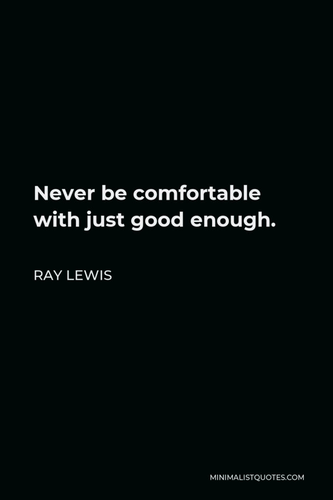 Ray Lewis Quote - Never be comfortable with just good enough.