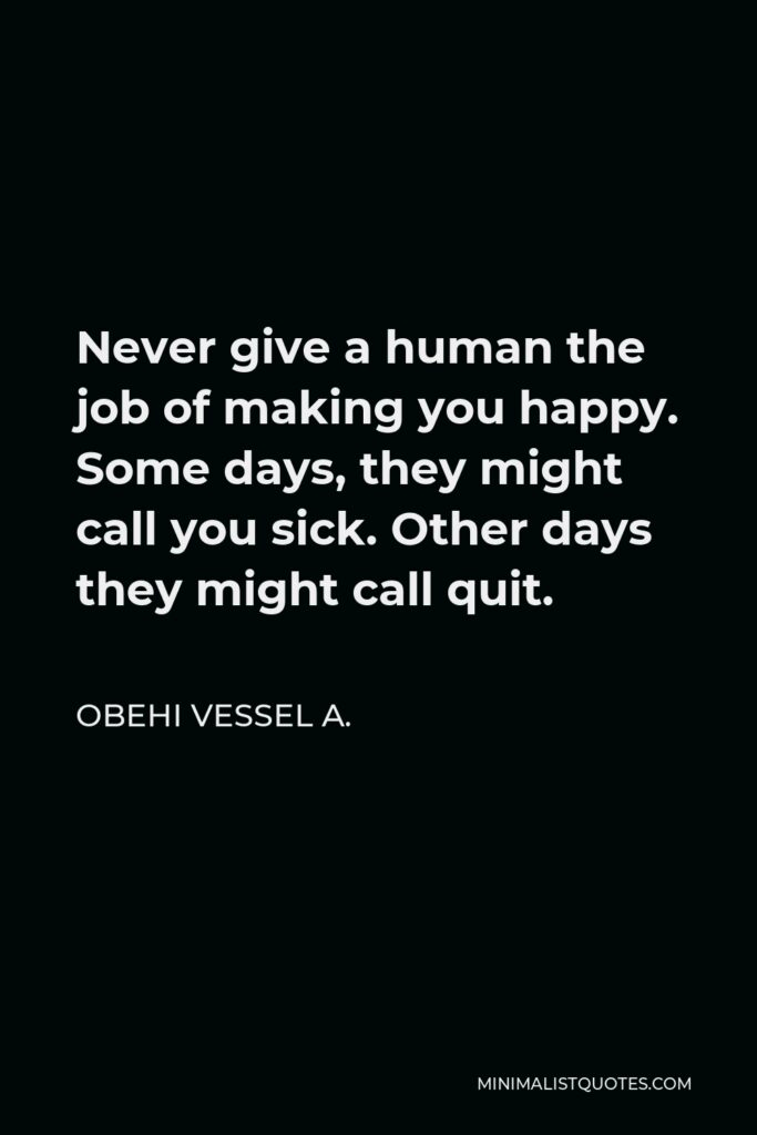 Obehi Vessel A. Quote - Never give a human the job of making you happy. Some days, they might call you sick. Other days they might call quit.