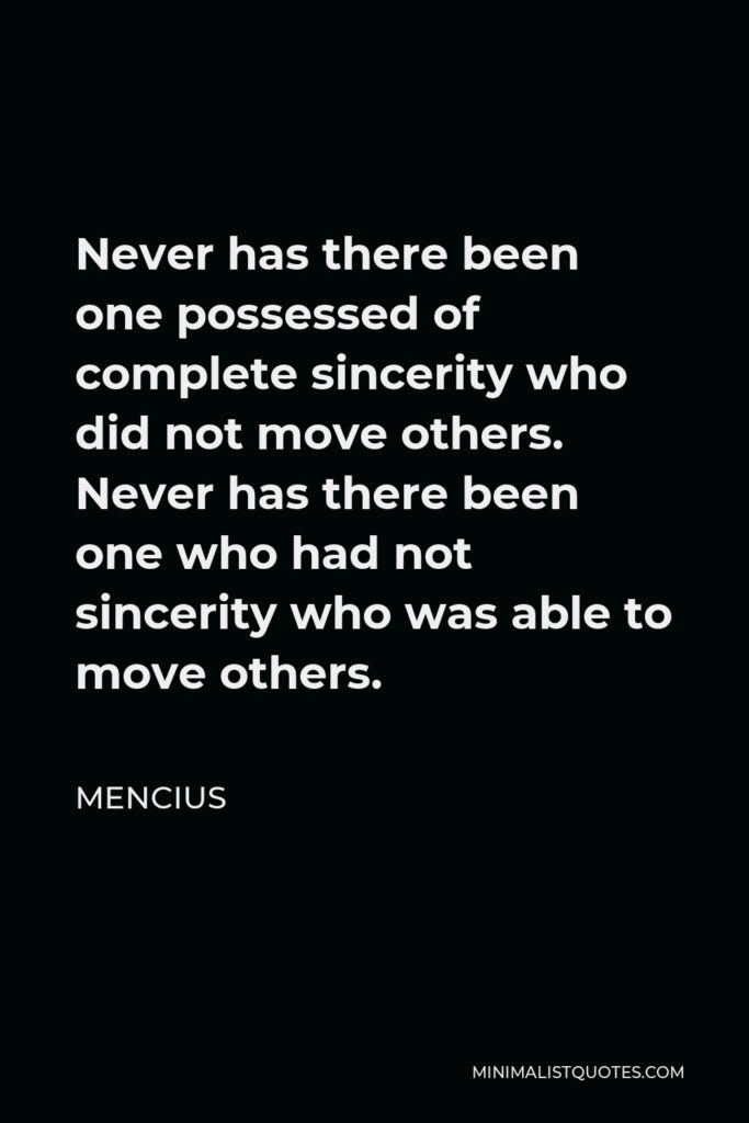 Mencius Quote - Never has there been one possessed of complete sincerity who did not move others. Never has there been one who had not sincerity who was able to move others.