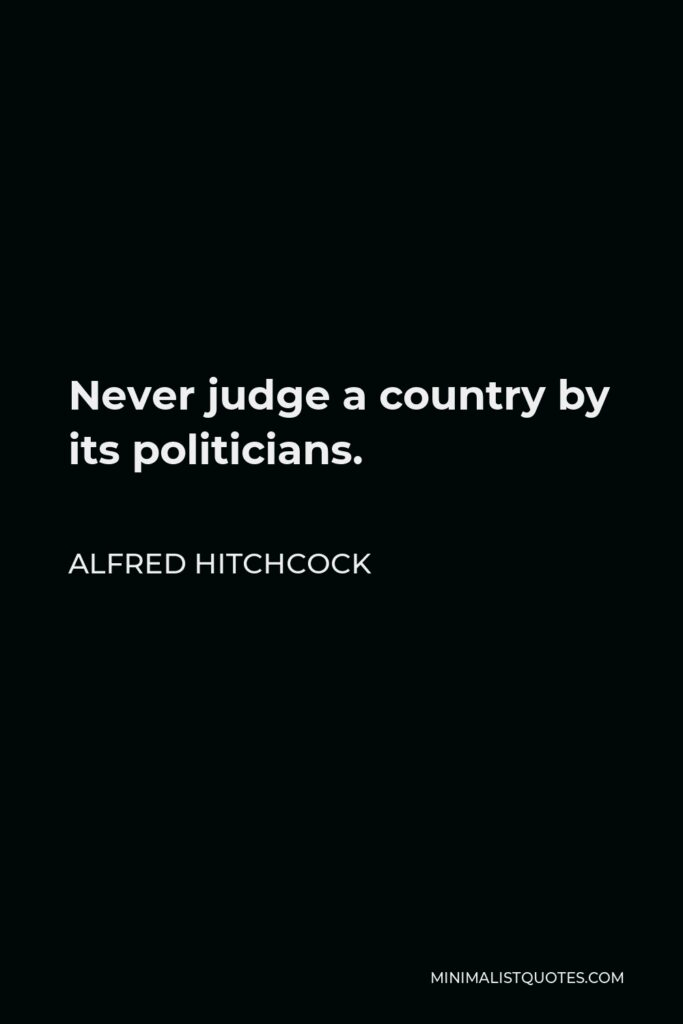 Alfred Hitchcock Quote - Never judge a country by its politicians.