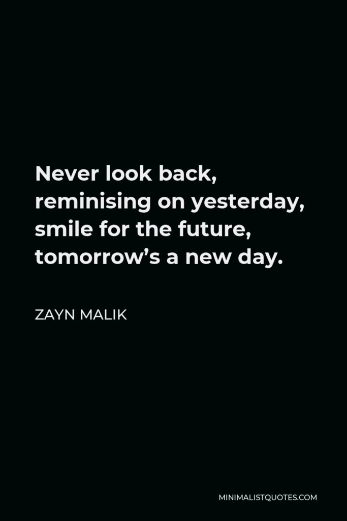Zayn Malik Quote - Never look back, reminising on yesterday, smile for the future, tomorrow's a new day.