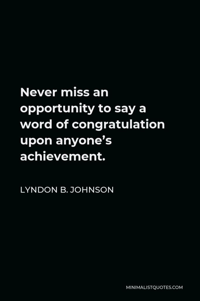 Lyndon B. Johnson Quote - Never miss an opportunity to say a word of congratulation upon anyone's achievement.