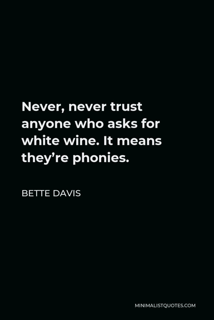Bette Davis Quote - Never, never trust anyone who asks for white wine. It means they're phonies.