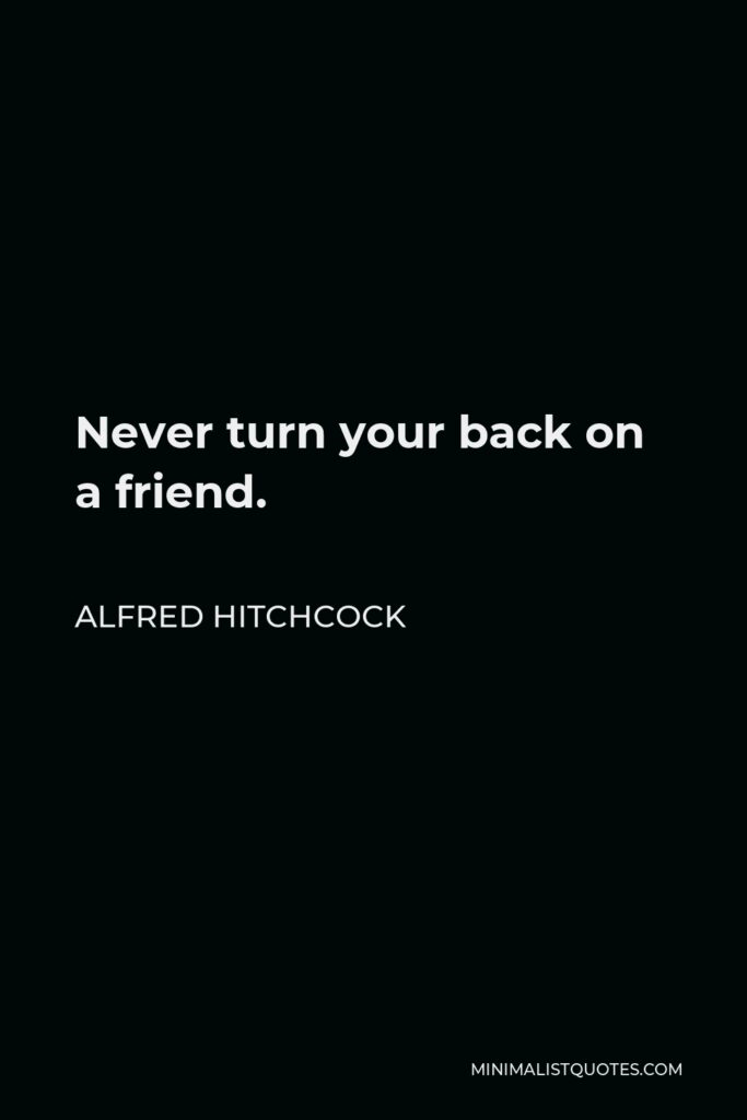 Alfred Hitchcock Quote - Never turn your back on a friend.