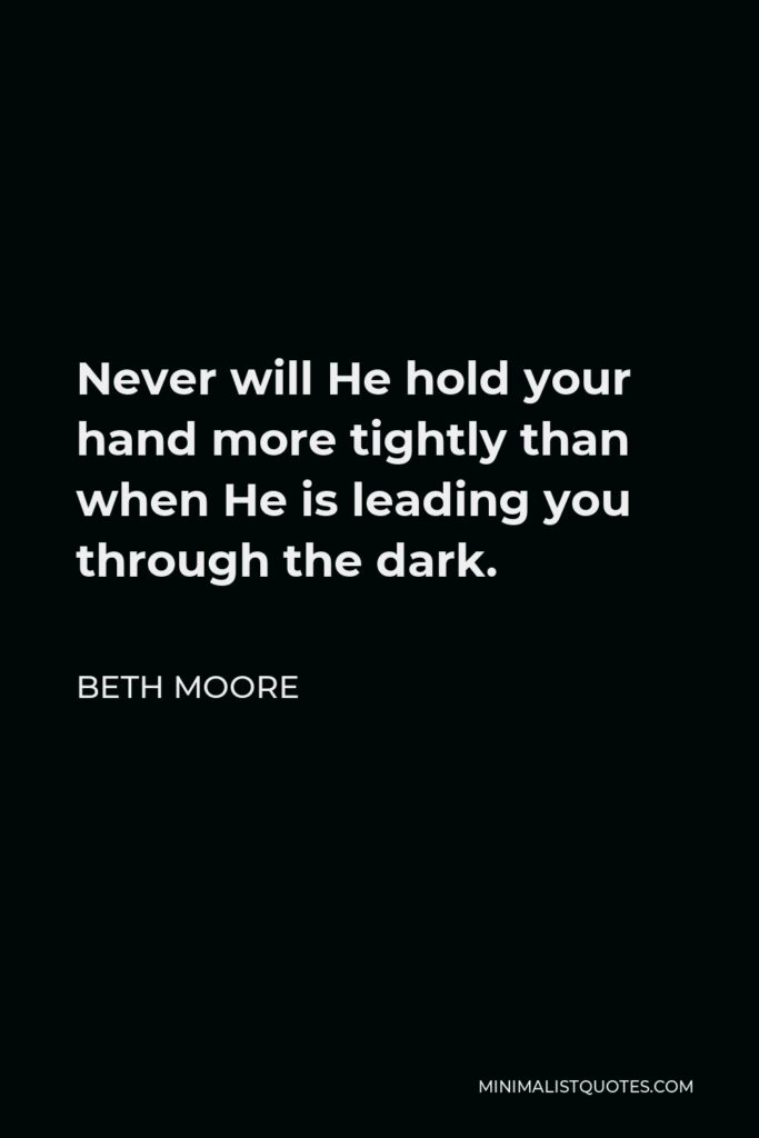 Beth Moore Quote - Never will He hold your hand more tightly than when He is leading you through the dark.