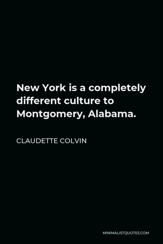 Claudette Colvin Quote - New York is a completely different culture to Montgomery, Alabama.