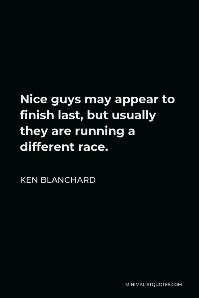 Ken Blanchard Quote - Nice guys may appear to finish last, but usually they are running a different race.