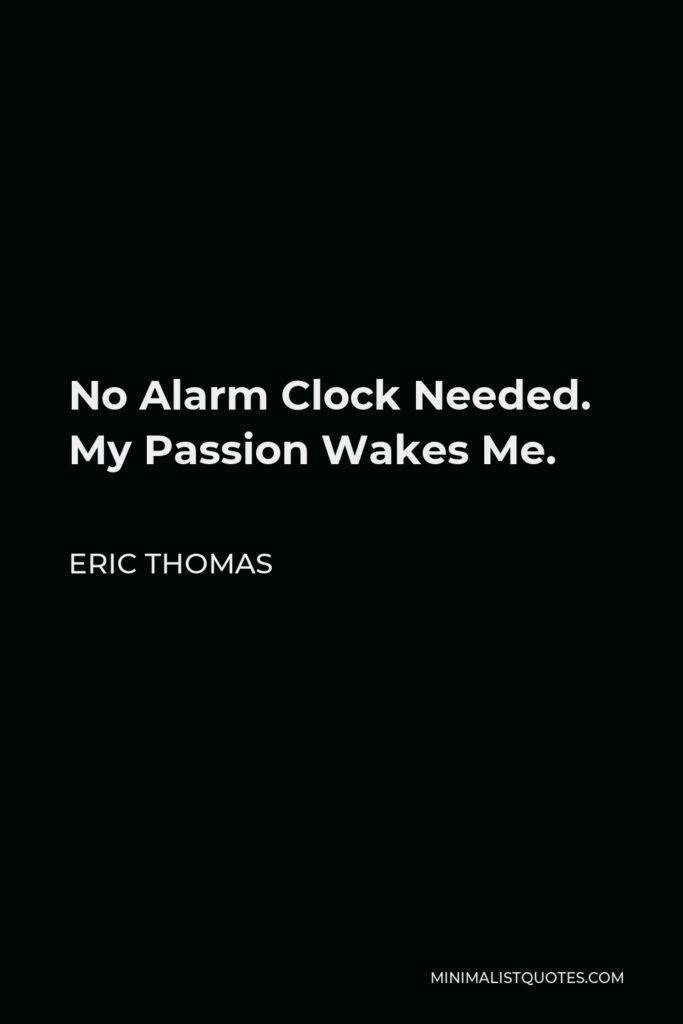 Eric Thomas Quote - No Alarm Clock Needed. My Passion Wakes Me.