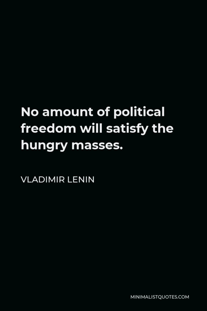 Vladimir Lenin Quote - No amount of political freedom will satisfy the hungry masses.