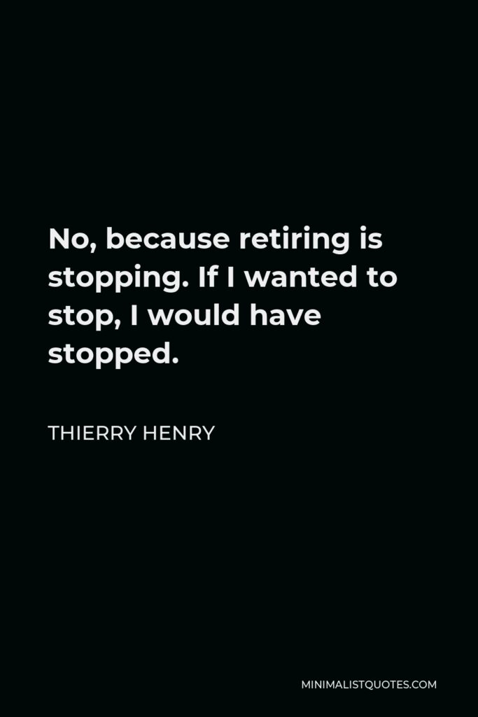 Thierry Henry Quote - No, because retiring is stopping. If I wanted to stop, I would have stopped.