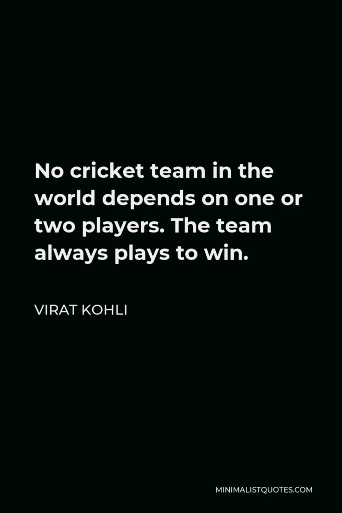 Virat Kohli Quote - No cricket team in the world depends on one or two players. The team always plays to win.