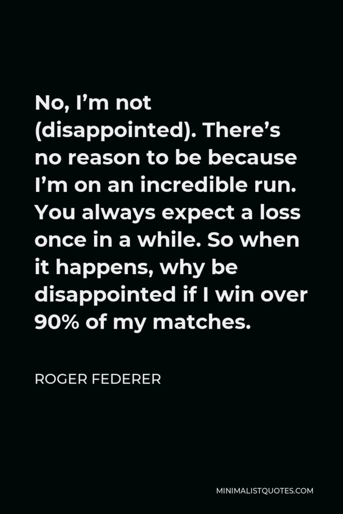 Roger Federer Quote - No, I'm not (disappointed). There's no reason to be because I'm on an incredible run. You always expect a loss once in a while. So when it happens, why be disappointed if I win over 90% of my matches.