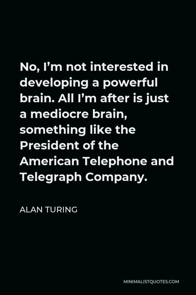 Alan Turing Quote - No, I'm not interested in developing a powerful brain. All I'm after is just a mediocre brain, something like the President of the American Telephone and Telegraph Company.