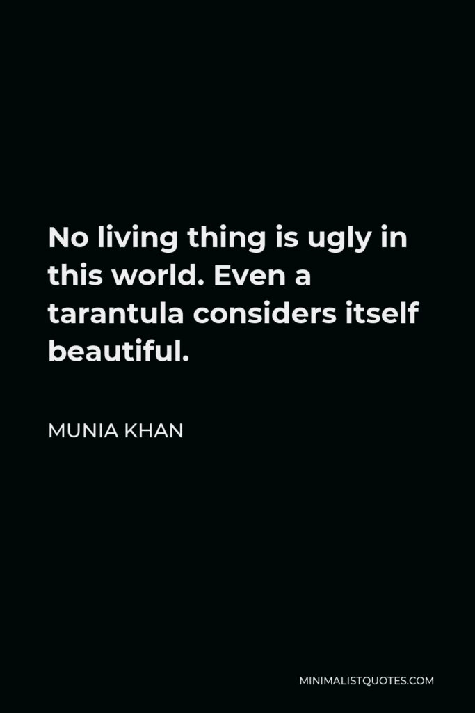Munia Khan Quote - No living thing is ugly in this world. Even a tarantula considers itself beautiful.
