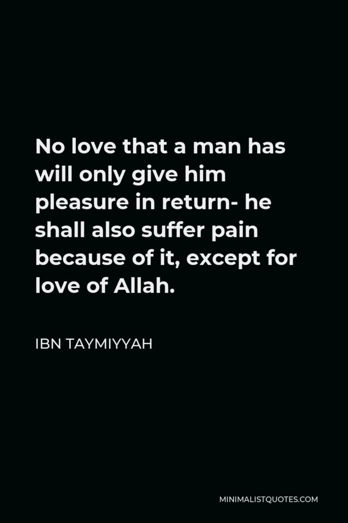 Ibn Taymiyyah Quote - No love that a man has will only give him pleasure in return- he shall also suffer pain because of it, except for love of Allah.