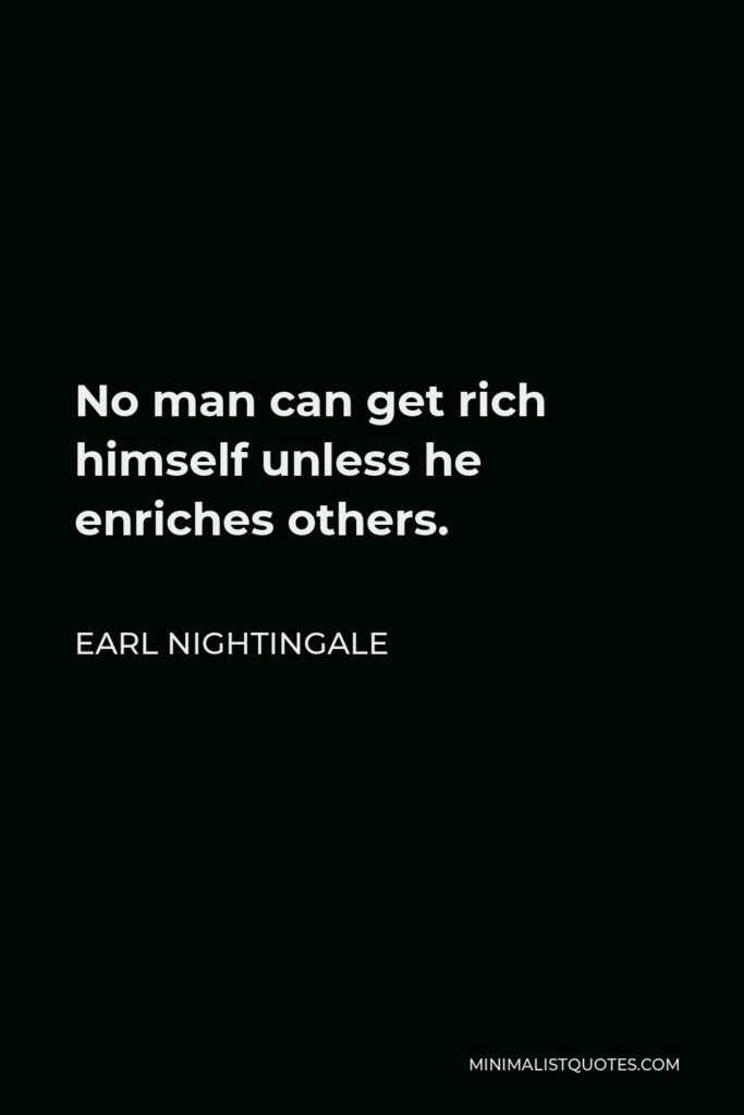 Earl Nightingale Quote - No man can get rich himself unless he enriches others.