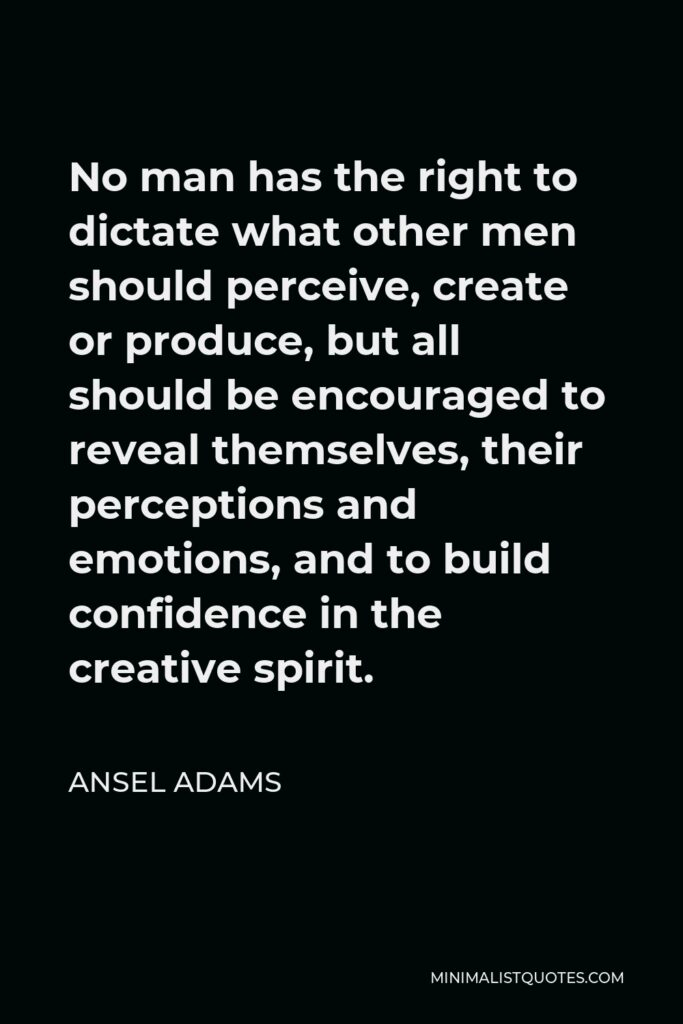 Ansel Adams Quote - No man has the right to dictate what other men should perceive, create or produce, but all should be encouraged to reveal themselves, their perceptions and emotions, and to build confidence in the creative spirit.