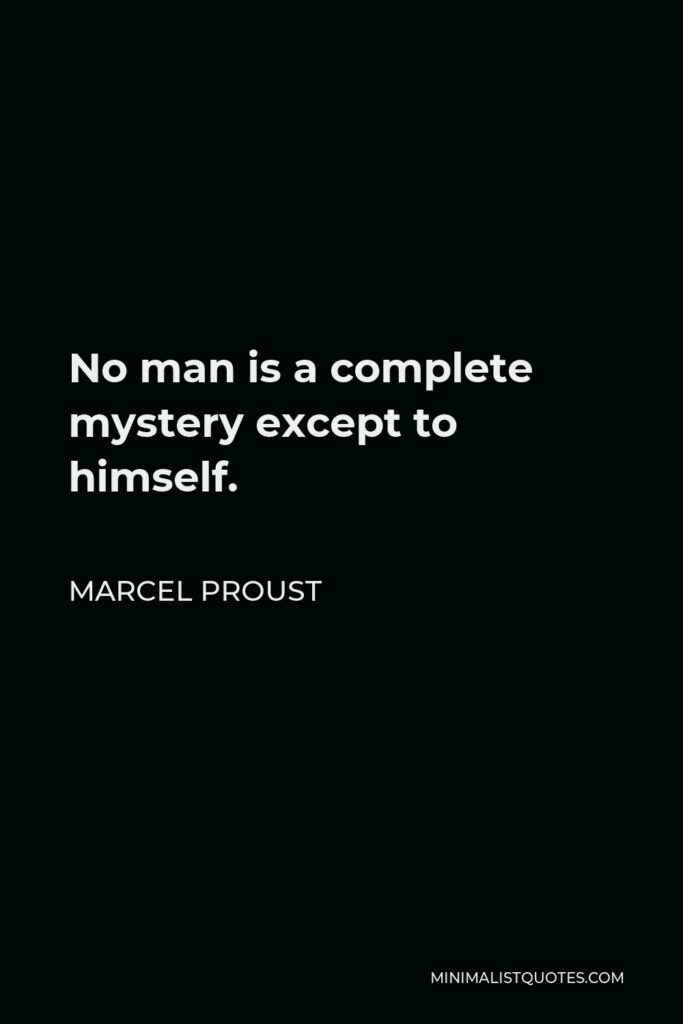 Marcel Proust Quote - No man is a complete mystery except to himself.