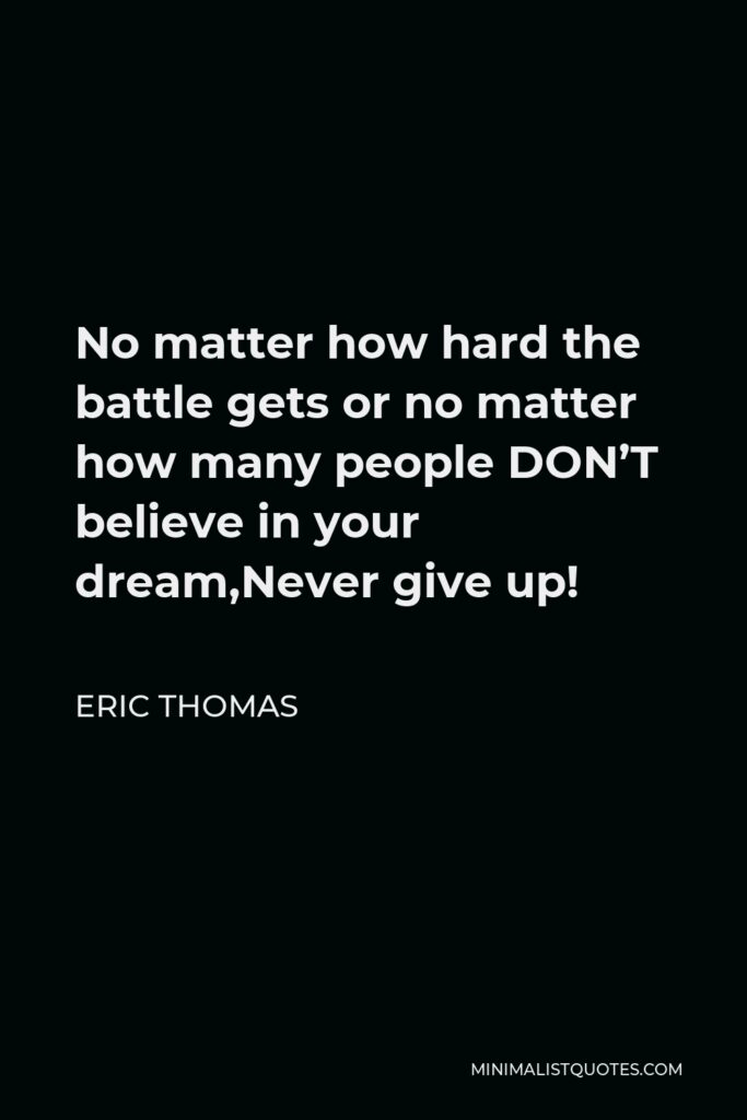 Eric Thomas Quote - No matter how hard the battle gets or no matter how many people DON'T believe in your dream,Never give up!