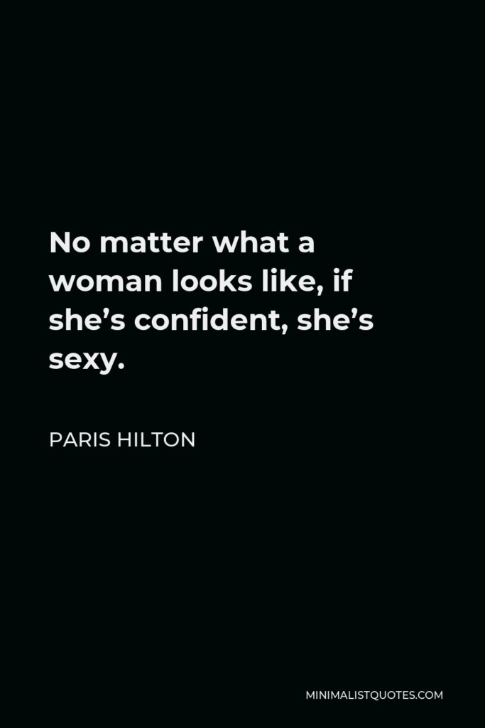 Paris Hilton Quote - No matter what a woman looks like, if she's confident, she's sexy.