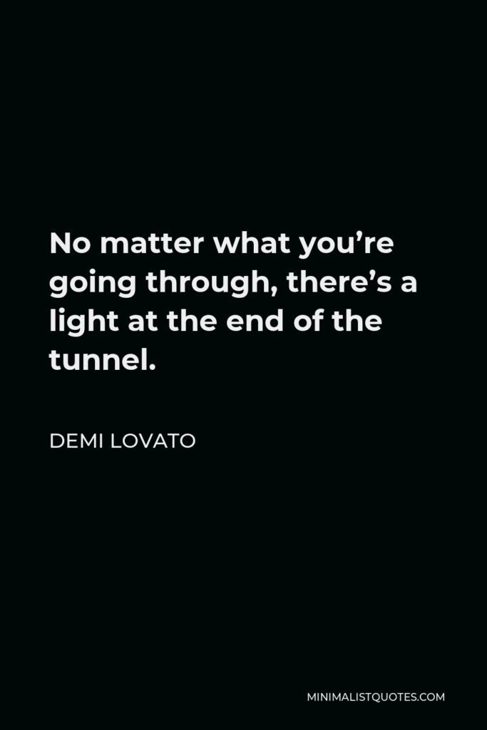 Demi Lovato Quote - No matter what you're going through, there's a light at the end of the tunnel and it may seem hard to get to it but you can do it and just keep working towards it and you'll find the positive side of things.