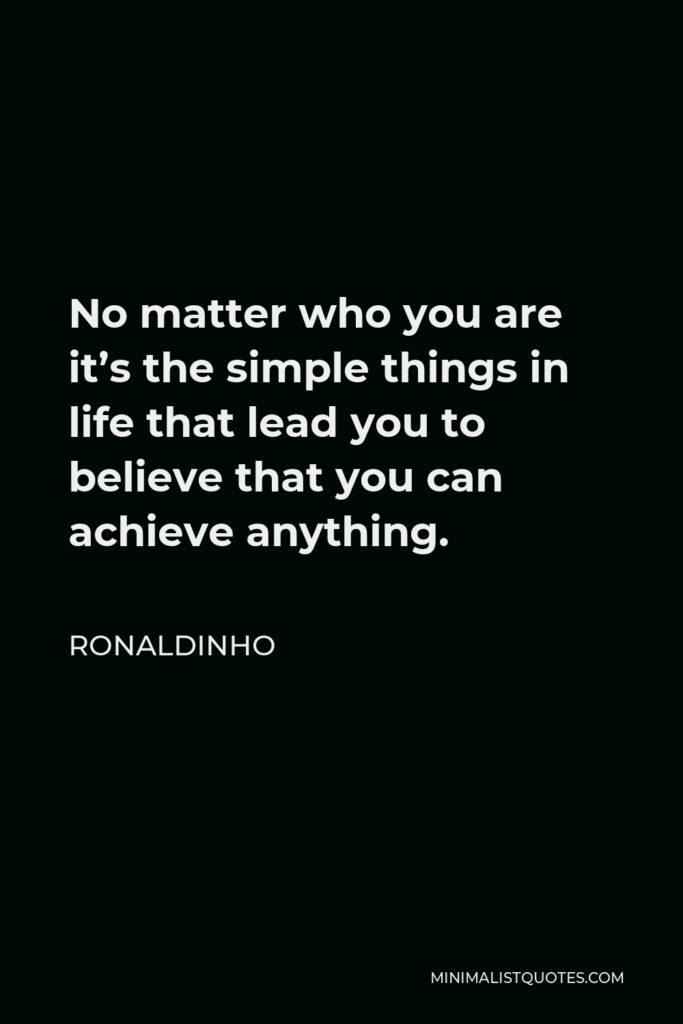 Ronaldinho Quote - No matter who you are it's the simple things in life that lead you to believe that you can achieve anything.