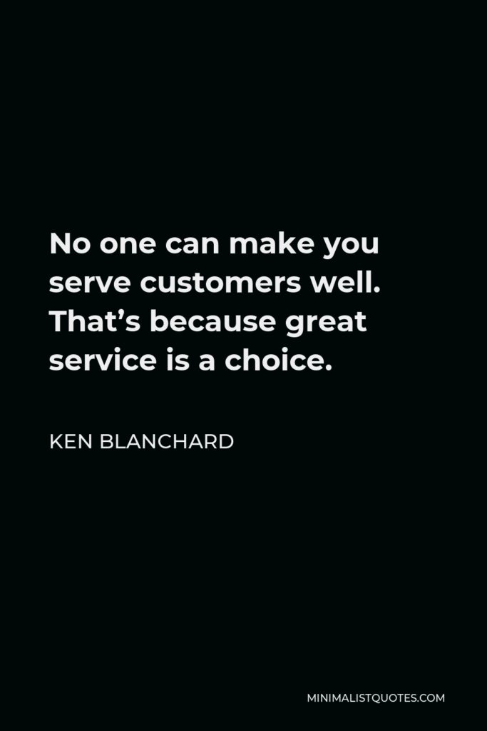Ken Blanchard Quote - No one can make you serve customers well. That's because great service is a choice.