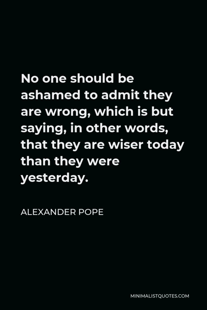 Alexander Pope Quote - No one should be ashamed to admit they are wrong, which is but saying, in other words, that they are wiser today than they were yesterday.