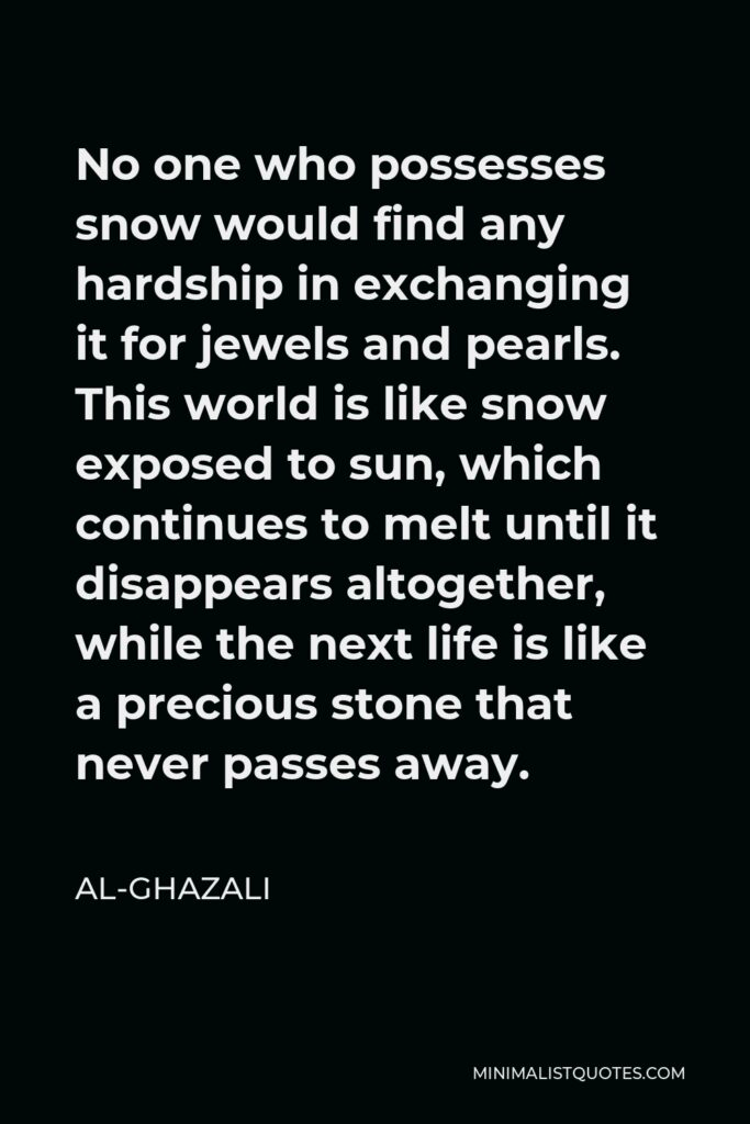 Al-Ghazali Quote - No one who possesses snow would find any hardship in exchanging it for jewels and pearls. This world is like snow exposed to sun, which continues to melt until it disappears altogether, while the next life is like a precious stone that never passes away.