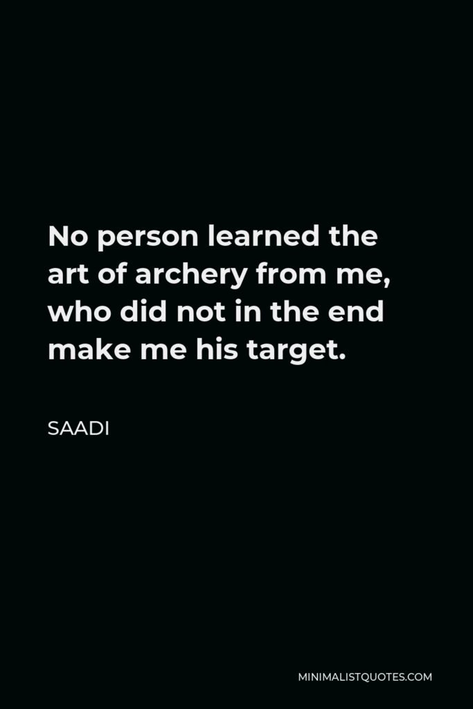 Saadi Quote - No person learned the art of archery from me, who did not in the end make me his target.