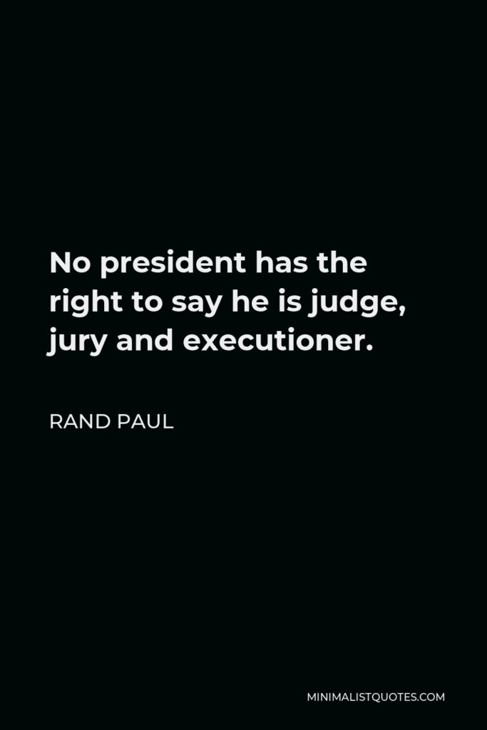 Rand Paul Quote - No president has the right to say he is judge, jury and executioner.