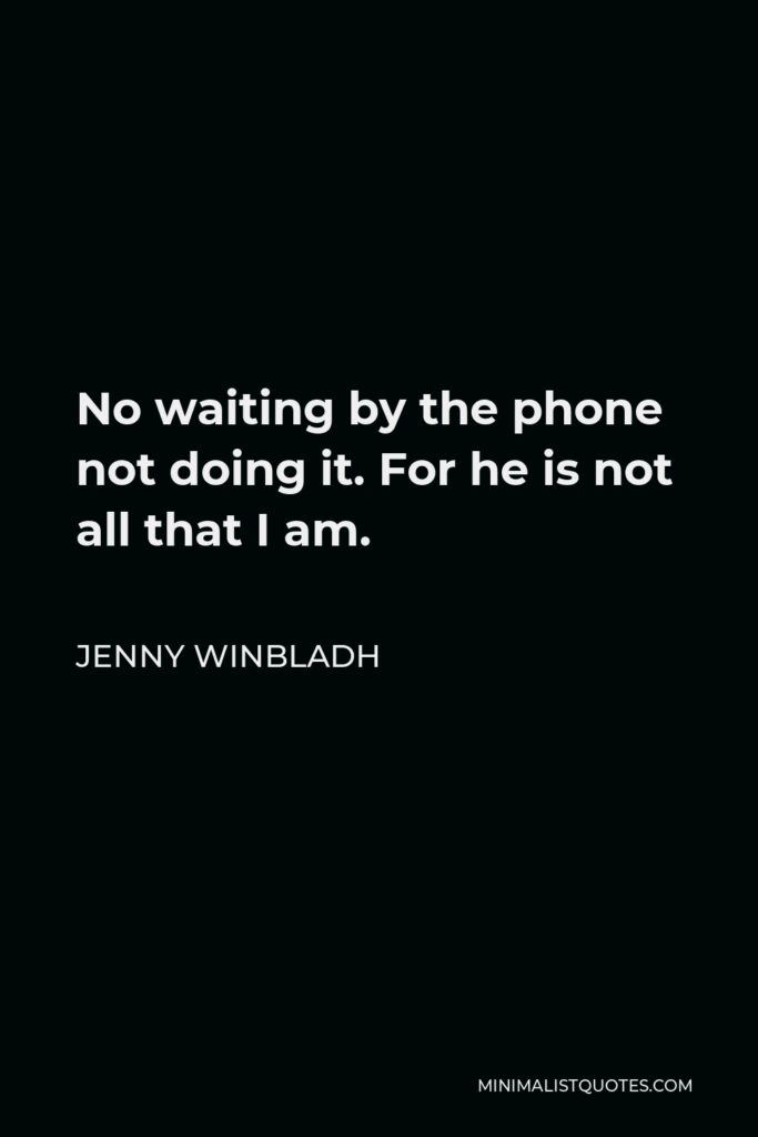 Jenny Winbladh Quote - No waiting by the phone not doing it. For he is not all that I am.