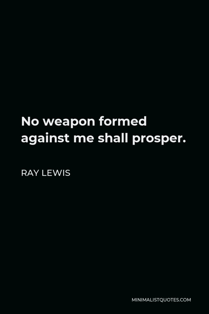 Ray Lewis Quote - No weapon formed against me shall prosper.