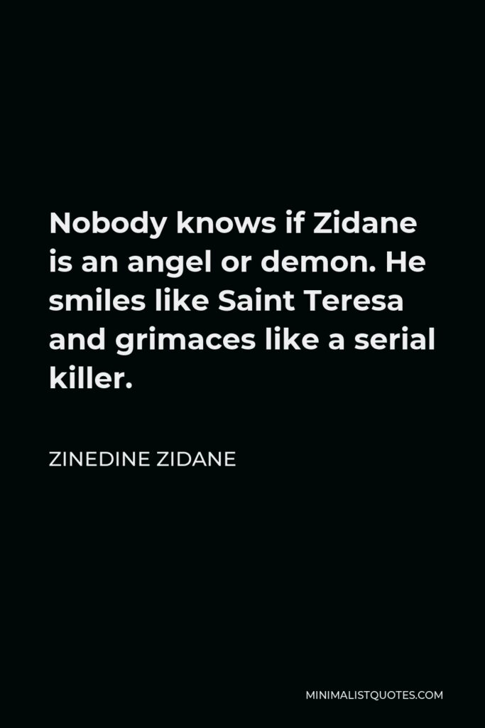 Zinedine Zidane Quote - Nobody knows if Zidane is an angel or demon. He smiles like Saint Teresa and grimaces like a serial killer.
