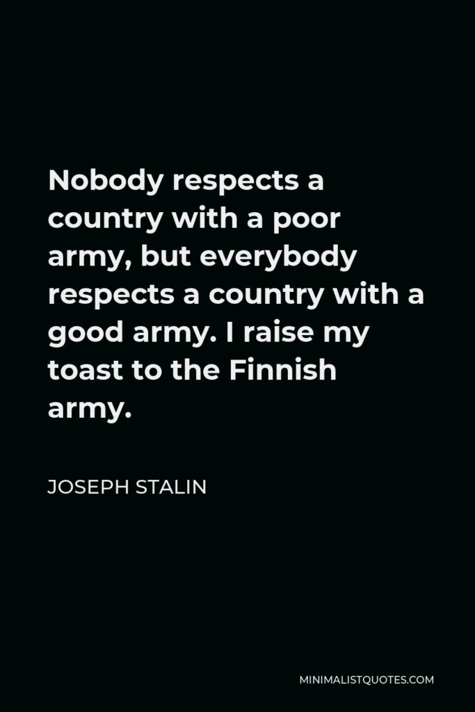 Joseph Stalin Quote - Nobody respects a country with a poor army, but everybody respects a country with a good army. I raise my toast to the Finnish army.
