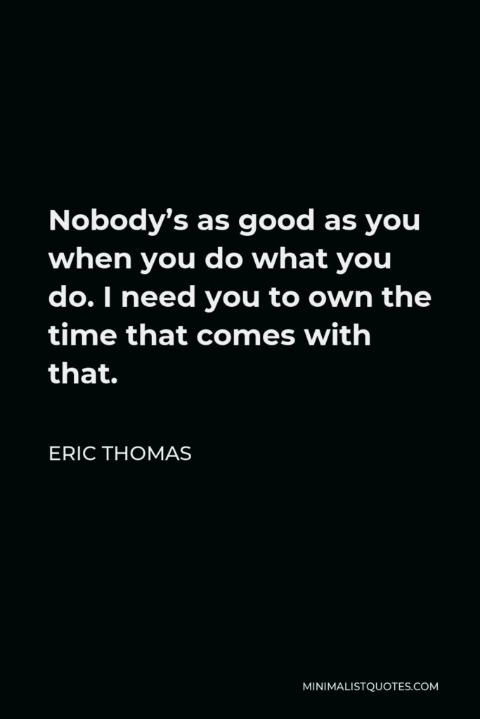 Eric Thomas Quote - Nobody's as good as you when you do what you do. I need you to own the time that comes with that.