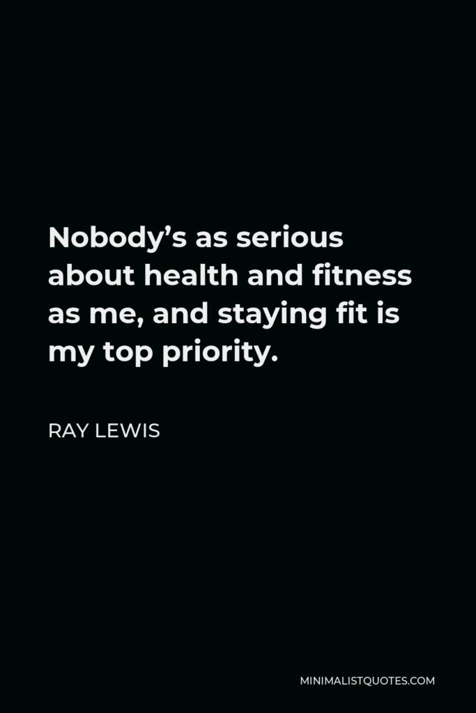 Ray Lewis Quote - Nobody's as serious about health and fitness as me, and staying fit is my top priority.