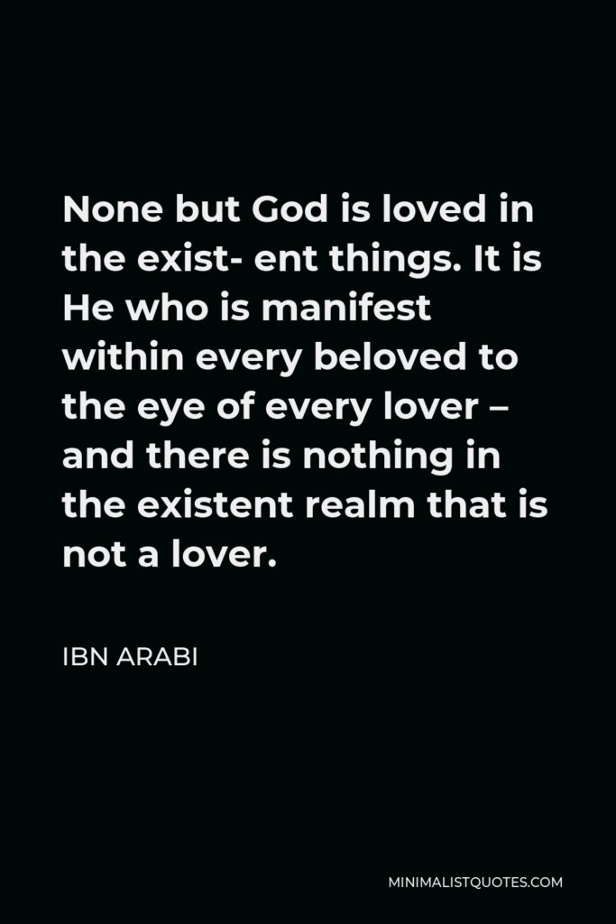 Ibn Arabi Quote - None but God is loved in the exist- ent things. It is He who is manifest within every beloved to the eye of every lover – and there is nothing in the existent realm that is not a lover.