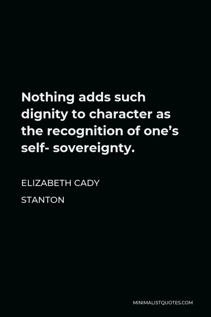 Elizabeth Cady Stanton Quote - Nothing adds such dignity to character as the recognition of one's self- sovereignty.