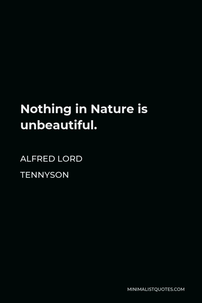 Alfred Lord Tennyson Quote - Nothing in Nature is unbeautiful.