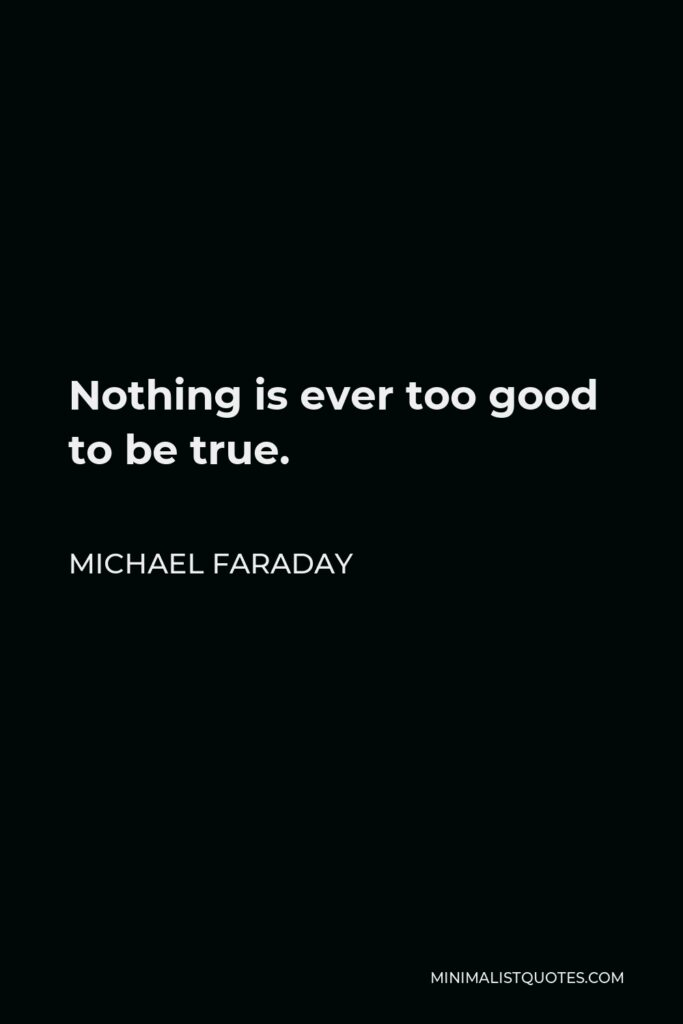 Michael Faraday Quote - Nothing is ever too good to be true.