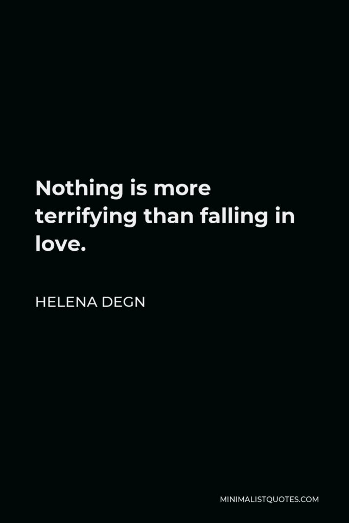 Helena Degn Quote - Nothing is more terrifying than falling in love.