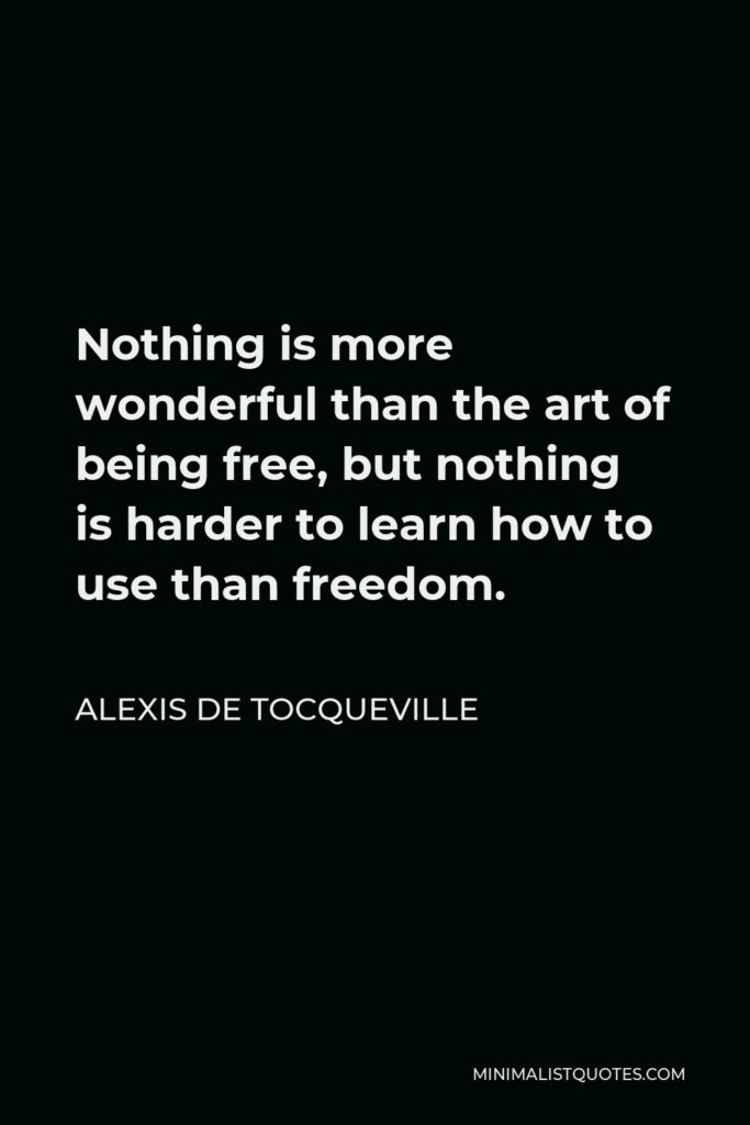 Alexis de Tocqueville Quote - Nothing is more wonderful than the art of being free, but nothing is harder to learn how to use than freedom.