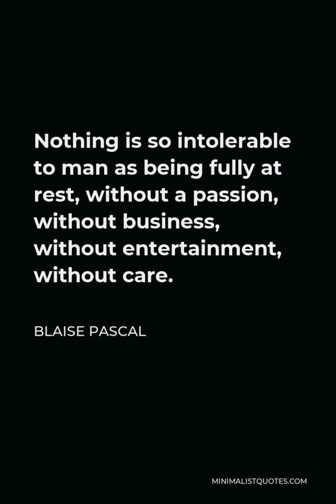 Blaise Pascal Quote - Nothing is so intolerable to man as being fully at rest, without a passion, without business, without entertainment, without care.