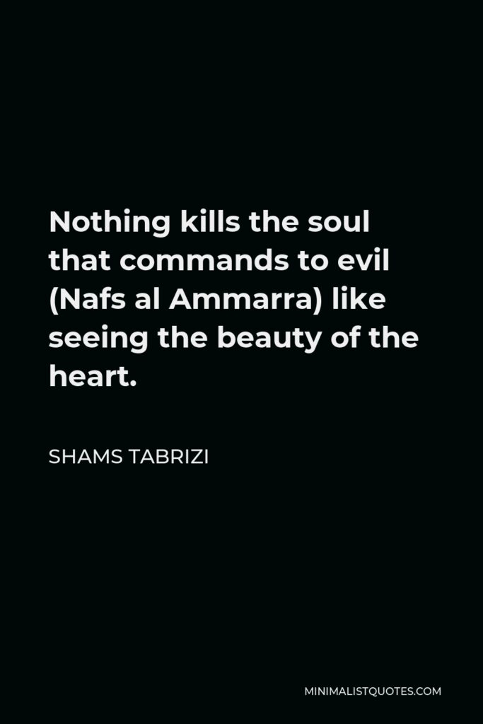 Shams Tabrizi Quote - Nothing kills the soul that commands to evil (Nafs al Ammarra) like seeing the beauty of the heart.