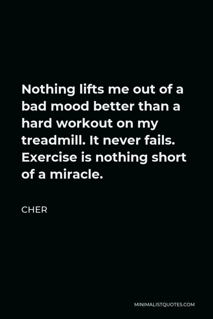 Cher Quote - Nothing lifts me out of a bad mood better than a hard workout on my treadmill. It never fails. Exercise is nothing short of a miracle.