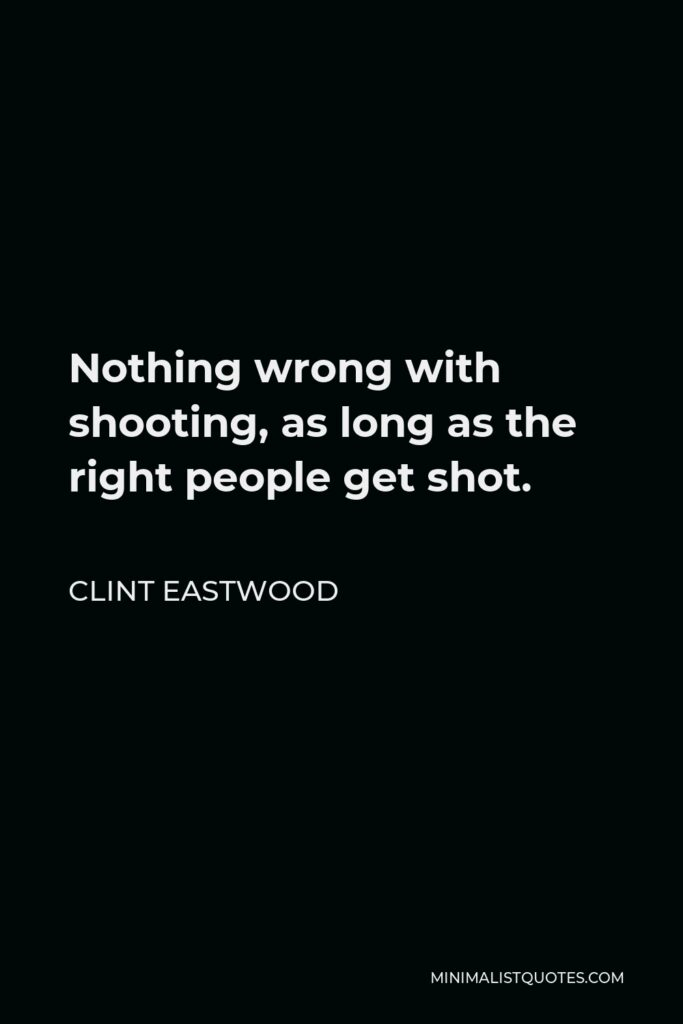Clint Eastwood Quote - Nothing wrong with shooting, as long as the right people get shot.