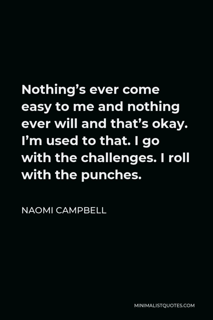 Naomi Campbell Quote - Nothing's ever come easy to me and nothing ever will and that's okay. I'm used to that. I go with the challenges. I roll with the punches.