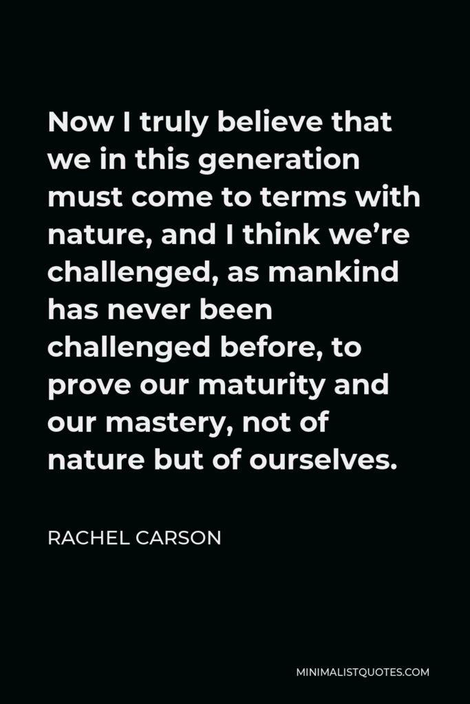 Rachel Carson Quote - Now I truly believe that we in this generation must come to terms with nature, and I think we're challenged, as mankind has never been challenged before, to prove our maturity and our mastery, not of nature but of ourselves.