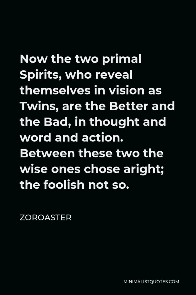 Zoroaster Quote - Now the two primal Spirits, who reveal themselves in vision as Twins, are the Better and the Bad, in thought and word and action. Between these two the wise ones chose aright; the foolish not so.